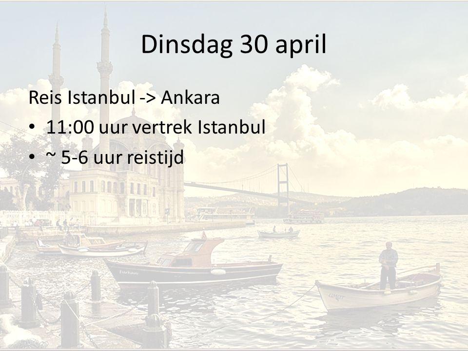 Dinsdag 30 april Reis Istanbul -> Ankara 11:00 uur vertrek Istanbul ~ 5-6 uur reistijd
