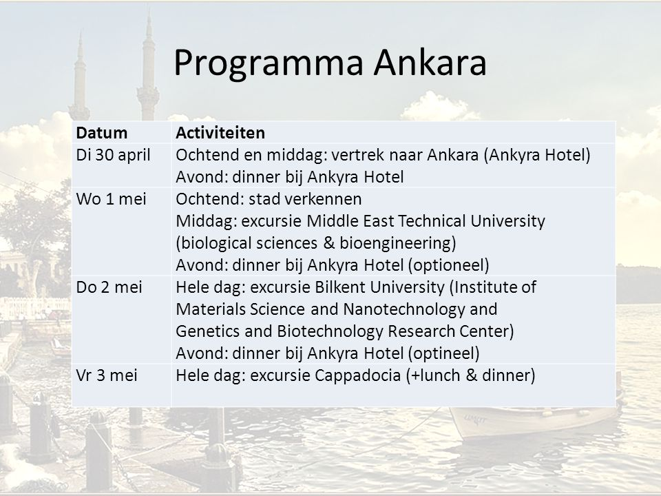 Programma Ankara DatumActiviteiten Di 30 aprilOchtend en middag: vertrek naar Ankara (Ankyra Hotel) Avond: dinner bij Ankyra Hotel Wo 1 meiOchtend: stad verkennen Middag: excursie Middle East Technical University (biological sciences & bioengineering) Avond: dinner bij Ankyra Hotel (optioneel) Do 2 meiHele dag: excursie Bilkent University (Institute of Materials Science and Nanotechnology and Genetics and Biotechnology Research Center) Avond: dinner bij Ankyra Hotel (optineel) Vr 3 meiHele dag: excursie Cappadocia (+lunch & dinner)
