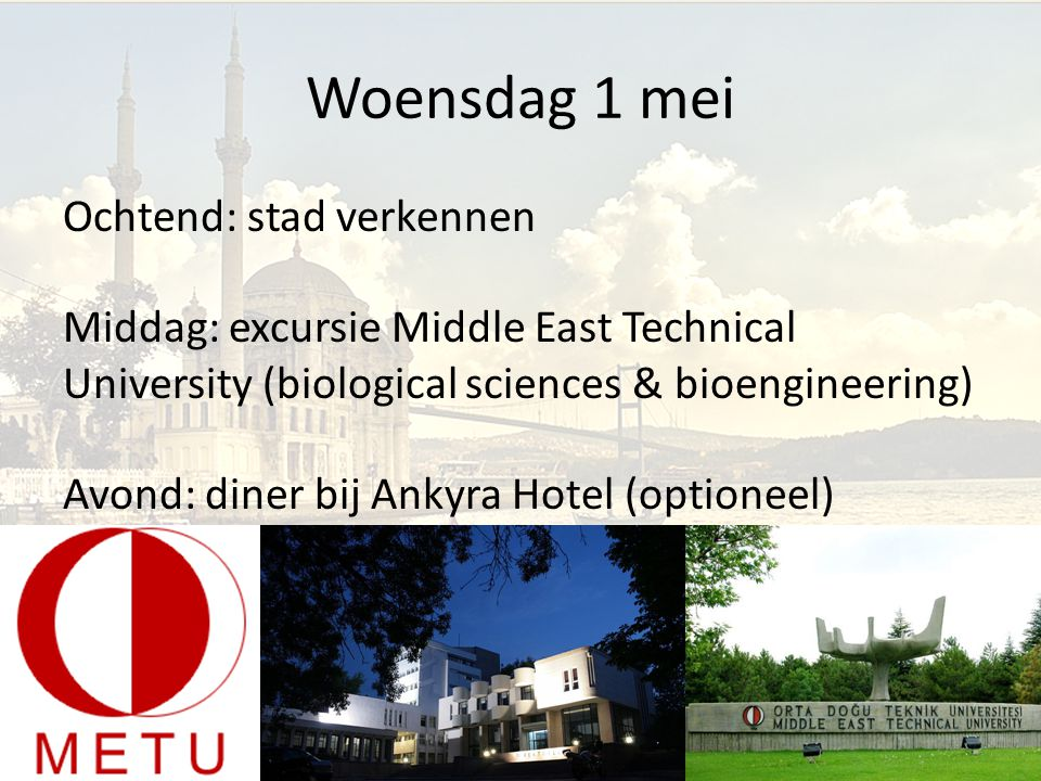 Woensdag 1 mei Ochtend: stad verkennen Middag: excursie Middle East Technical University (biological sciences & bioengineering) Avond: diner bij Ankyra Hotel (optioneel)