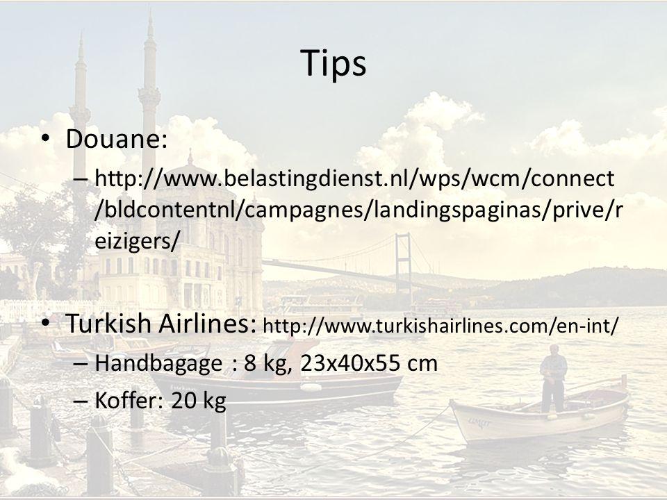 Tips Douane: – http://www.belastingdienst.nl/wps/wcm/connect /bldcontentnl/campagnes/landingspaginas/prive/r eizigers/ Turkish Airlines: http://www.turkishairlines.com/en-int/ – Handbagage : 8 kg, 23x40x55 cm – Koffer: 20 kg