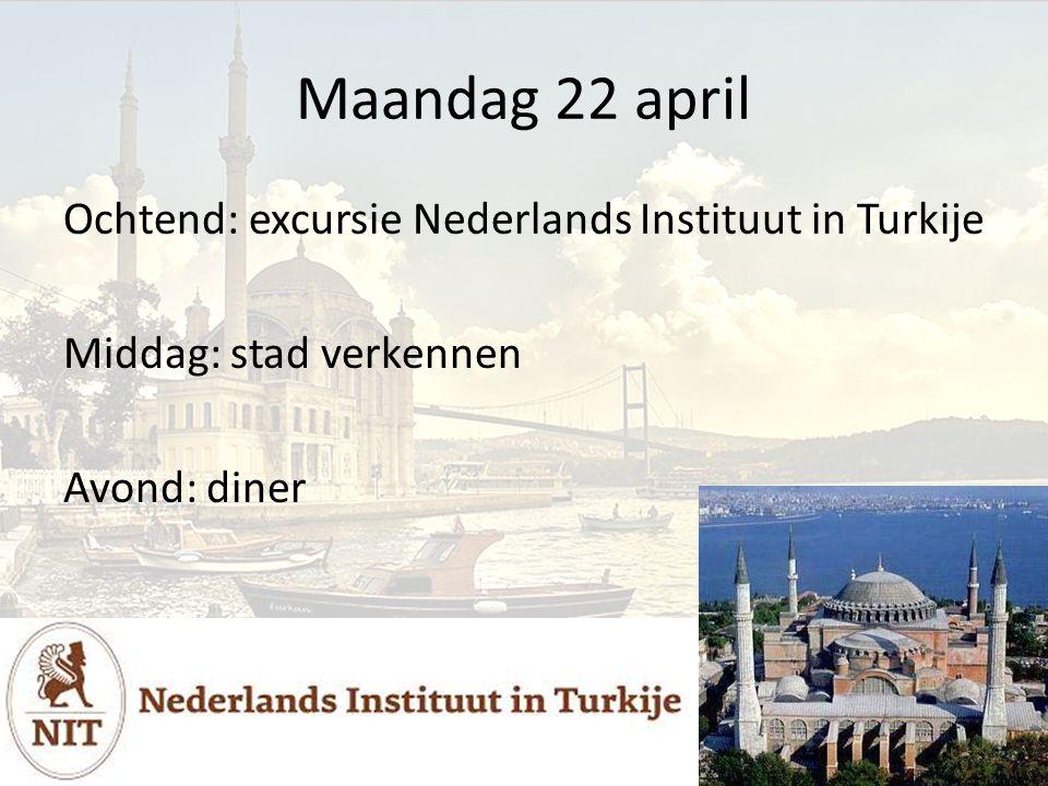 Maandag 22 april Ochtend: excursie Nederlands Instituut in Turkije Middag: stad verkennen Avond: diner