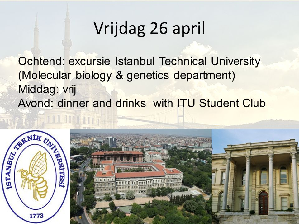 Vrijdag 26 april Ochtend: excursie Istanbul Technical University (Molecular biology & genetics department) Middag: vrij Avond: dinner and drinks with ITU Student Club