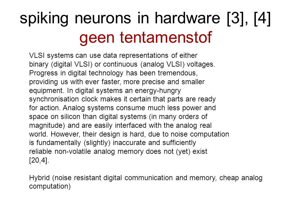 spiking neurons in hardware [3], [4] geen tentamenstof VLSI systems can use data representations of either binary (digital VLSI) or continuous (analog VLSI) voltages.