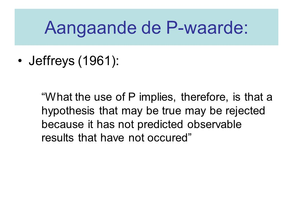 Aangaande de P-waarde: Jeffreys (1961): What the use of P implies, therefore, is that a hypothesis that may be true may be rejected because it has not predicted observable results that have not occured