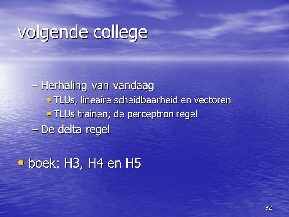 32 volgende college –Herhaling van vandaag TLUs, lineaire scheidbaarheid en vectoren TLUs, lineaire scheidbaarheid en vectoren TLUs trainen; de percep