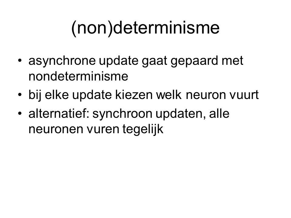 (non)determinisme asynchrone update gaat gepaard met nondeterminisme bij elke update kiezen welk neuron vuurt alternatief: synchroon updaten, alle neu