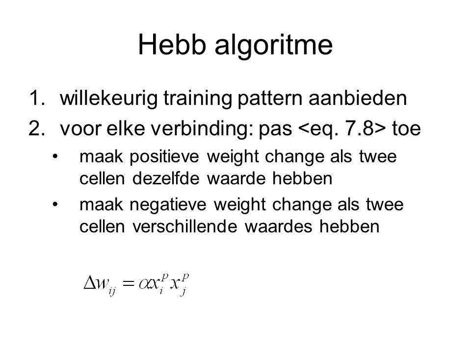 Hebb algoritme 1.willekeurig training pattern aanbieden 2.voor elke verbinding: pas toe maak positieve weight change als twee cellen dezelfde waarde h