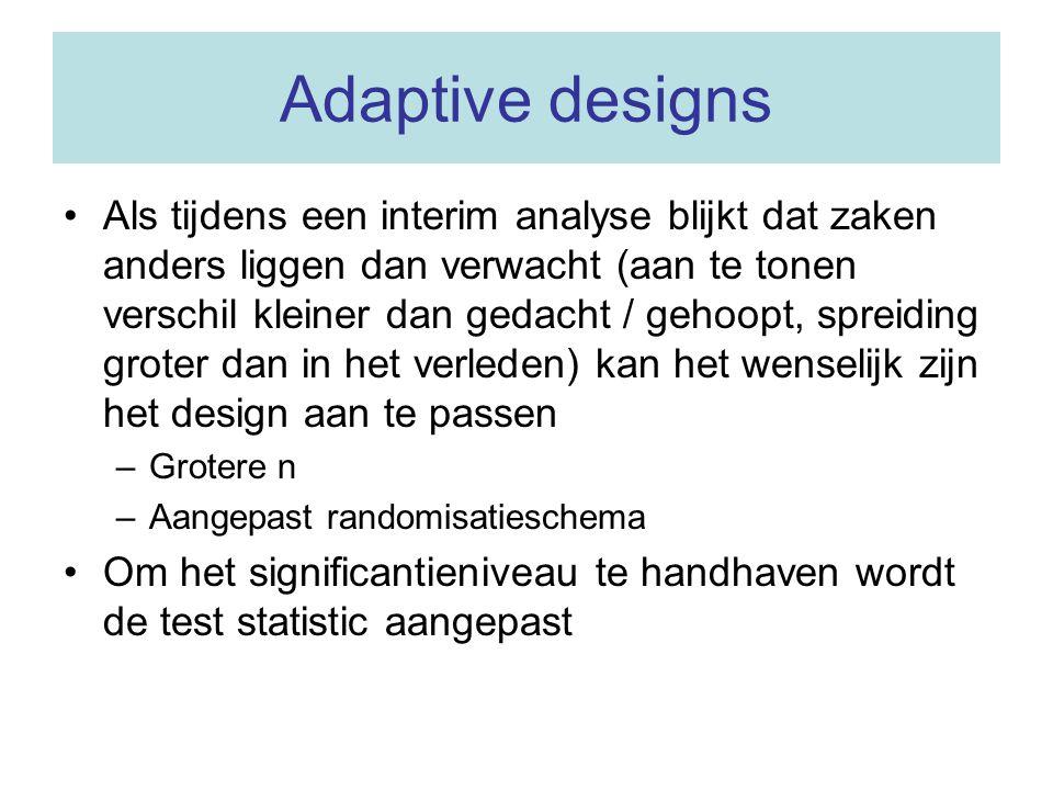 Adaptive designs Als tijdens een interim analyse blijkt dat zaken anders liggen dan verwacht (aan te tonen verschil kleiner dan gedacht / gehoopt, spr
