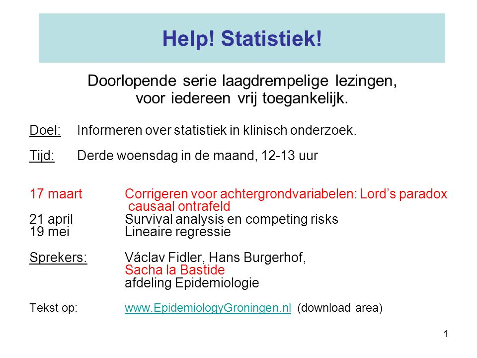 1 Help! Statistiek! Doel:Informeren over statistiek in klinisch onderzoek. Tijd:Derde woensdag in de maand, 12-13 uur 17 maartCorrigeren voor achtergr