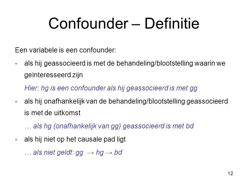 12 Confounder – Definitie Een variabele is een confounder: -als hij geassocieerd is met de behandeling/blootstelling waarin we geïnteresseerd zijn Hier: hg is een confounder als hij geassocieerd is met gg -als hij onafhankelijk van de behandeling/blootstelling geassocieerd is met de uitkomst … als hg (onafhankelijk van gg) geassocieerd is met bd -als hij niet op het causale pad ligt … als niet geldt: gg → hg → bd