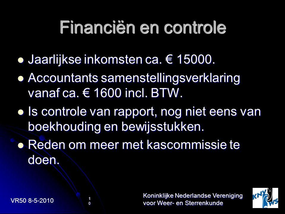 VR50 8-5-2010 Koninklijke Nederlandse Vereniging voor Weer- en Sterrenkunde 10 Financiën en controle Jaarlijkse inkomsten ca. € 15000. Jaarlijkse inko