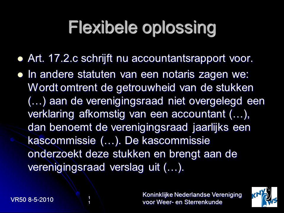 VR50 8-5-2010 Koninklijke Nederlandse Vereniging voor Weer- en Sterrenkunde 11 Flexibele oplossing Art. 17.2.c schrijft nu accountantsrapport voor. Ar