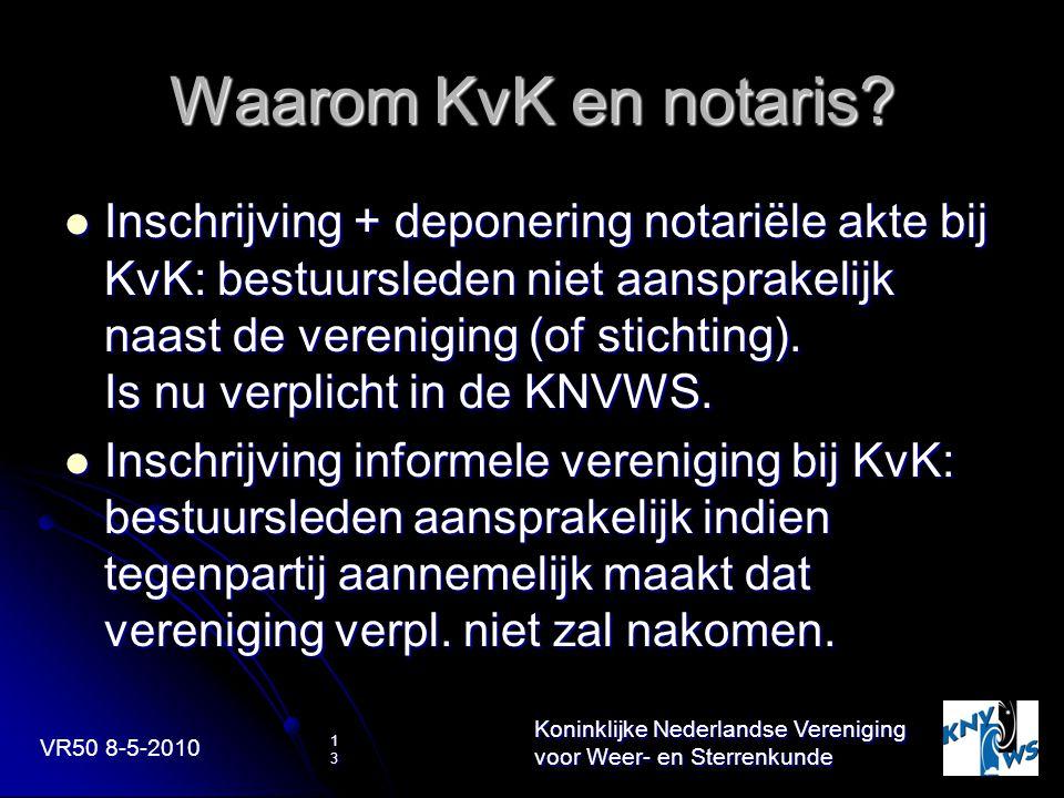 VR50 8-5-2010 Koninklijke Nederlandse Vereniging voor Weer- en Sterrenkunde 13 Waarom KvK en notaris? Inschrijving + deponering notariële akte bij KvK