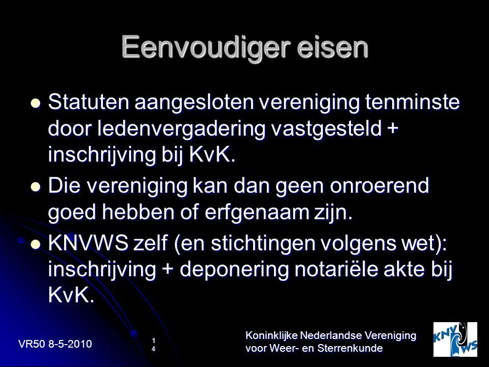 VR50 8-5-2010 Koninklijke Nederlandse Vereniging voor Weer- en Sterrenkunde 14 Eenvoudiger eisen Statuten aangesloten vereniging tenminste door ledenv