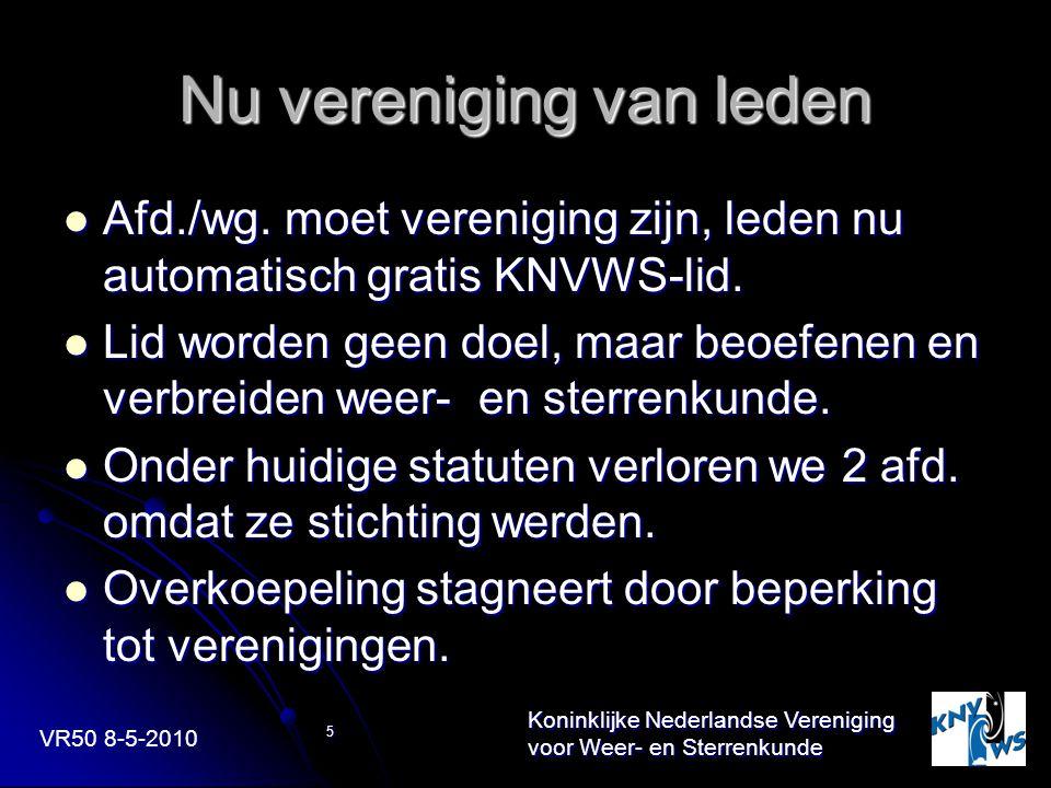 VR50 8-5-2010 Koninklijke Nederlandse Vereniging voor Weer- en Sterrenkunde 5 Nu vereniging van leden Afd./wg. moet vereniging zijn, leden nu automati