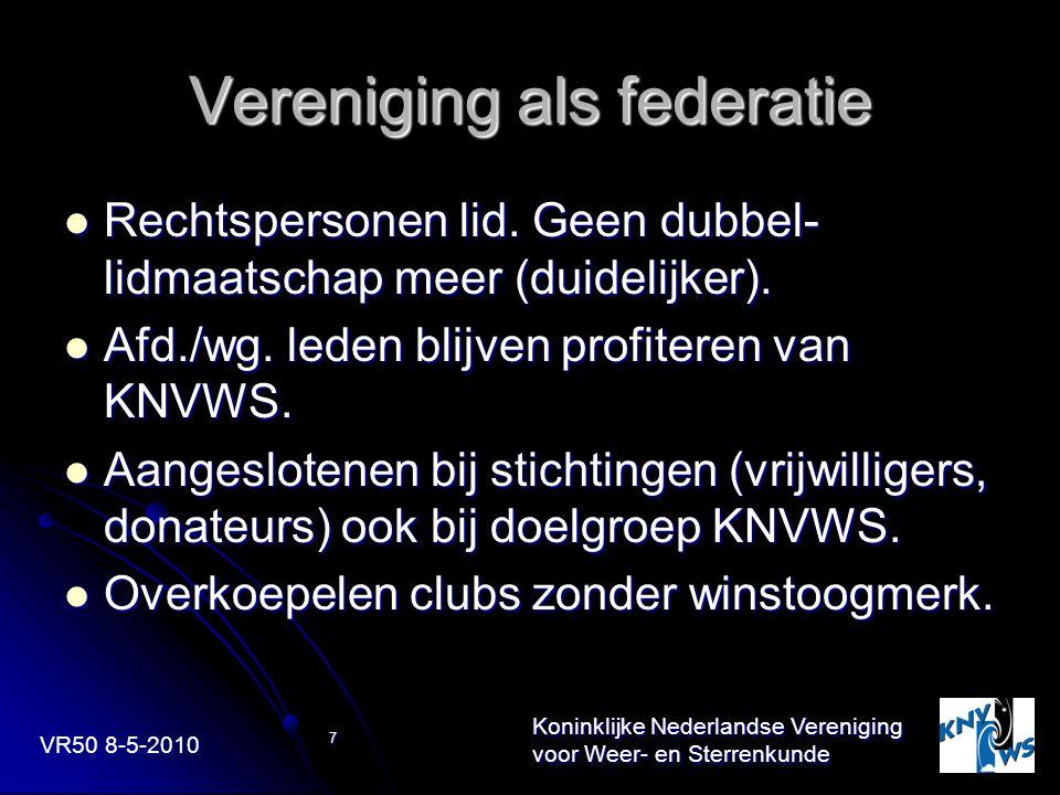 VR50 8-5-2010 Koninklijke Nederlandse Vereniging voor Weer- en Sterrenkunde 7 Vereniging als federatie Rechtspersonen lid. Geen dubbel- lidmaatschap m