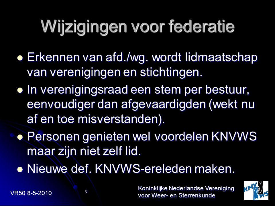 VR50 8-5-2010 Koninklijke Nederlandse Vereniging voor Weer- en Sterrenkunde 8 Wijzigingen voor federatie Erkennen van afd./wg. wordt lidmaatschap van