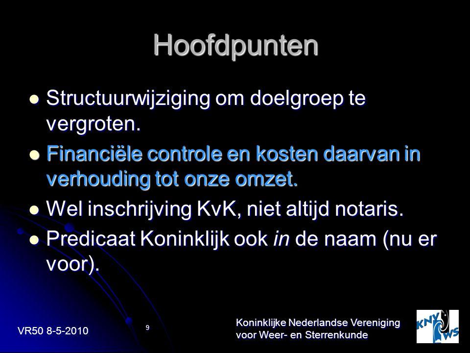 VR50 8-5-2010 Koninklijke Nederlandse Vereniging voor Weer- en Sterrenkunde 9 Hoofdpunten Structuurwijziging om doelgroep te vergroten. Structuurwijzi