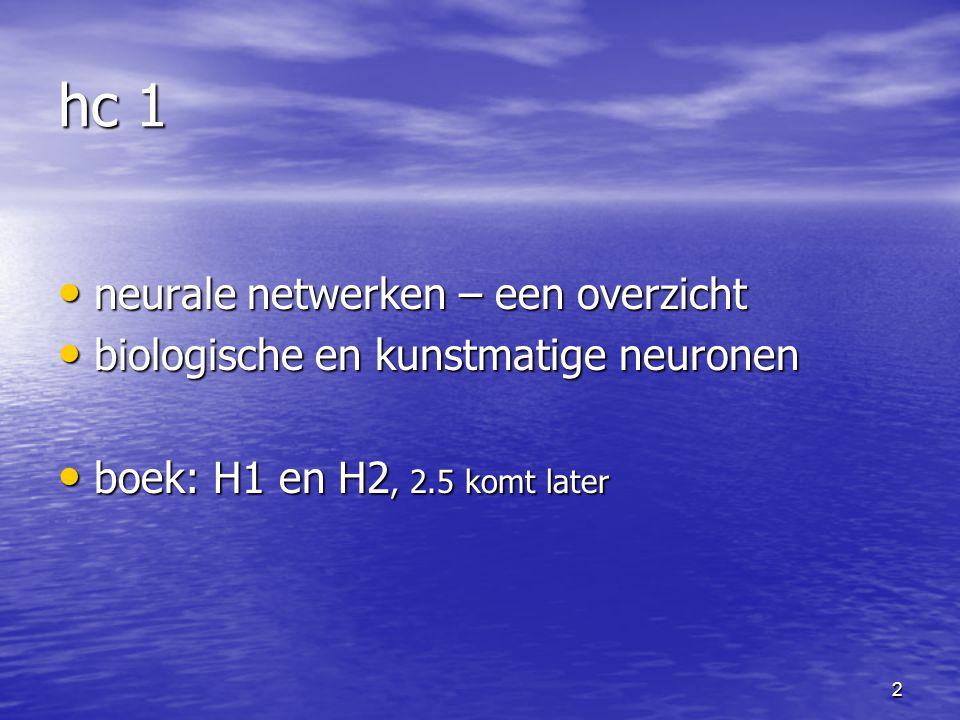 2 hc 1 neurale netwerken – een overzicht neurale netwerken – een overzicht biologische en kunstmatige neuronen biologische en kunstmatige neuronen boek: H1 en H2, 2.5 komt later boek: H1 en H2, 2.5 komt later