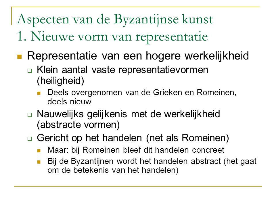 Aspecten van de Byzantijnse kunst 1. Nieuwe vorm van representatie Representatie van een hogere werkelijkheid  Klein aantal vaste representatievormen