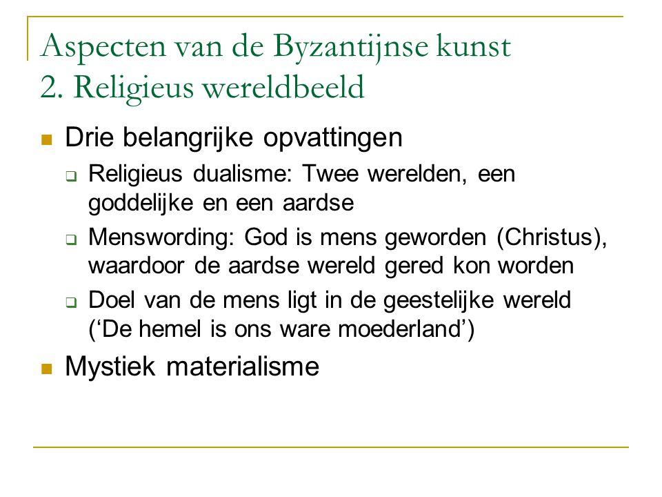 Aspecten van de Byzantijnse kunst 2. Religieus wereldbeeld Drie belangrijke opvattingen  Religieus dualisme: Twee werelden, een goddelijke en een aar