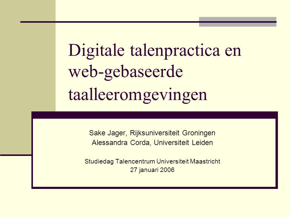 Digitale talenpractica en web-gebaseerde taalleeromgevingen Sake Jager, Rijksuniversiteit Groningen Alessandra Corda, Universiteit Leiden Studiedag Talencentrum Universiteit Maastricht 27 januari 2006