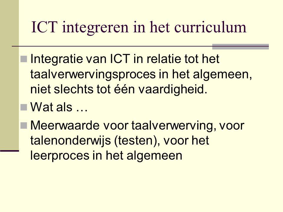ICT integreren in het curriculum Integratie van ICT in relatie tot het taalverwervingsproces in het algemeen, niet slechts tot één vaardigheid.