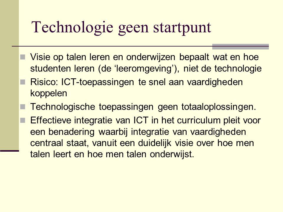Technologie geen startpunt Visie op talen leren en onderwijzen bepaalt wat en hoe studenten leren (de 'leeromgeving'), niet de technologie Risico: ICT-toepassingen te snel aan vaardigheden koppelen Technologische toepassingen geen totaaloplossingen.