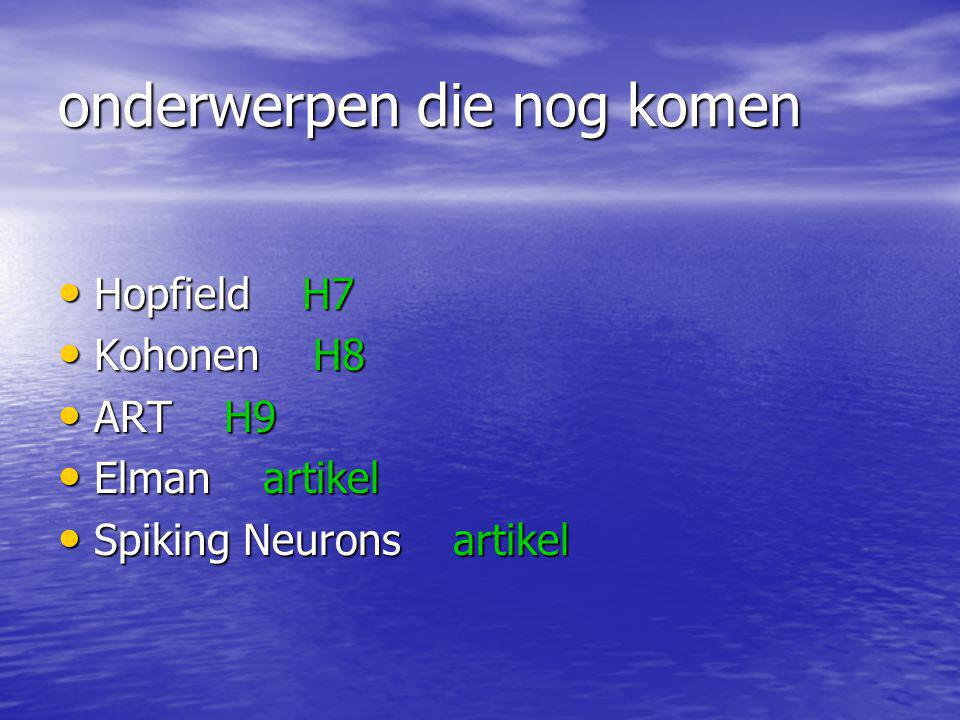 onderwerpen die nog komen Hopfield H7 Hopfield H7 Kohonen H8 Kohonen H8 ART H9 ART H9 Elman artikel Elman artikel Spiking Neurons artikel Spiking Neurons artikel