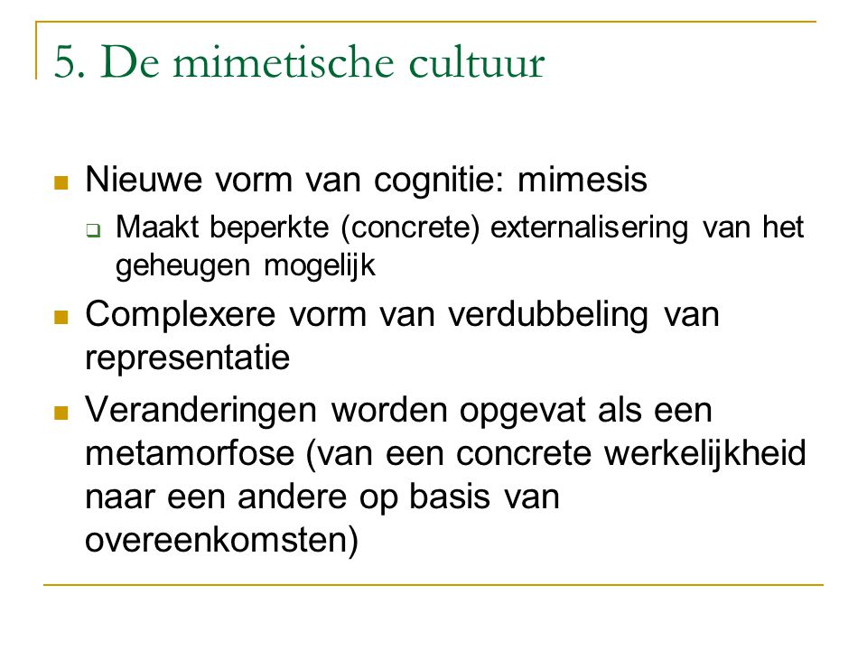 5. De mimetische cultuur Nieuwe vorm van cognitie: mimesis  Maakt beperkte (concrete) externalisering van het geheugen mogelijk Complexere vorm van v