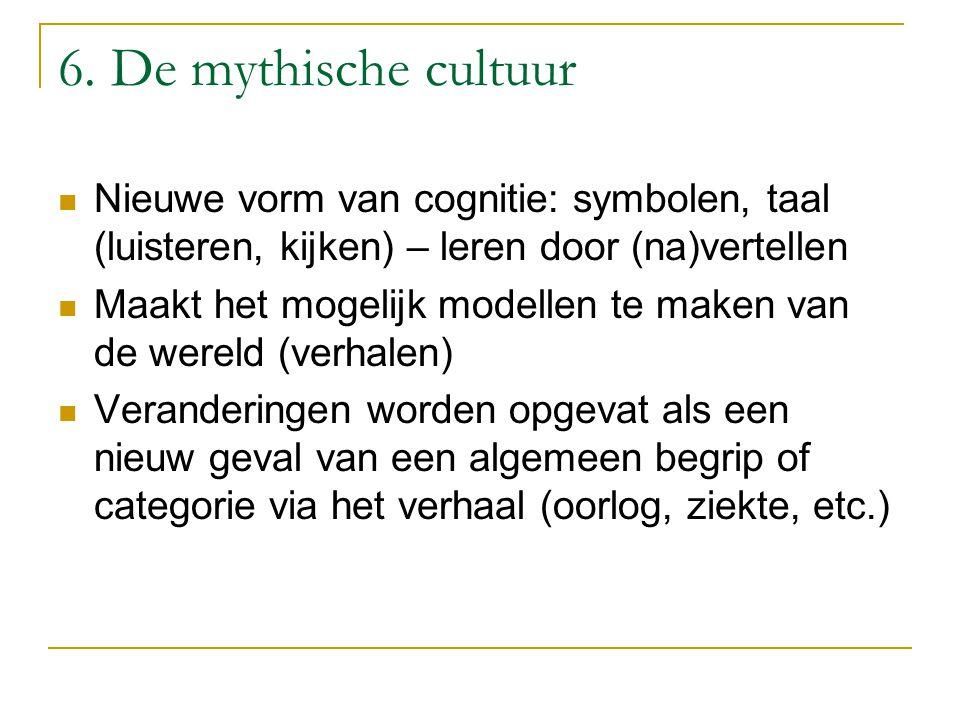 6. De mythische cultuur Nieuwe vorm van cognitie: symbolen, taal (luisteren, kijken) – leren door (na)vertellen Maakt het mogelijk modellen te maken v