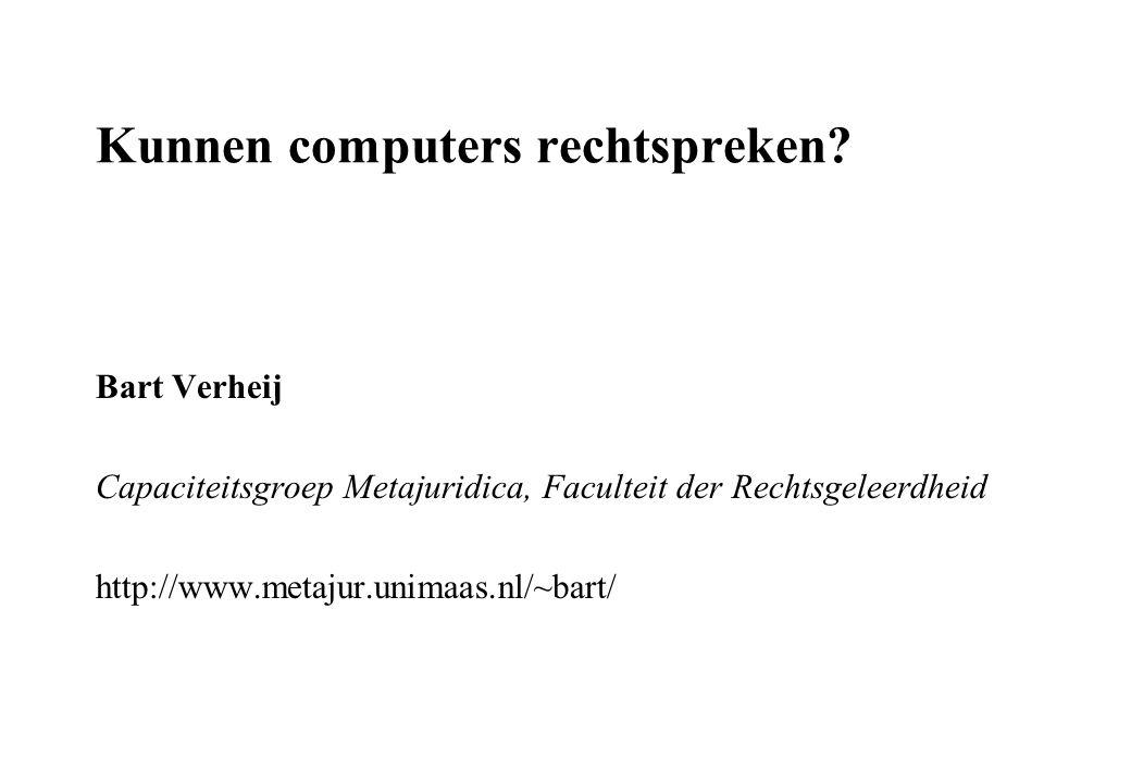 Kunnen computers rechtspreken? Bart Verheij Capaciteitsgroep Metajuridica, Faculteit der Rechtsgeleerdheid http://www.metajur.unimaas.nl/~bart/
