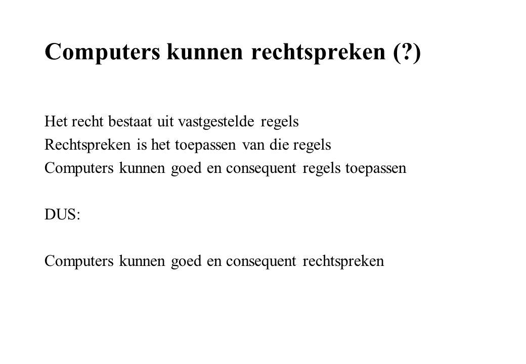 Computers kunnen rechtspreken ( ) Het recht bestaat uit vastgestelde regels Rechtspreken is het toepassen van die regels Computers kunnen goed en consequent regels toepassen DUS: Computers kunnen goed en consequent rechtspreken