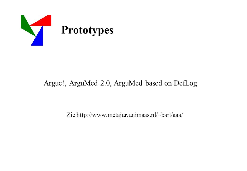 Prototypes Argue!, ArguMed 2.0, ArguMed based on DefLog Zie http://www.metajur.unimaas.nl/~bart/aaa/