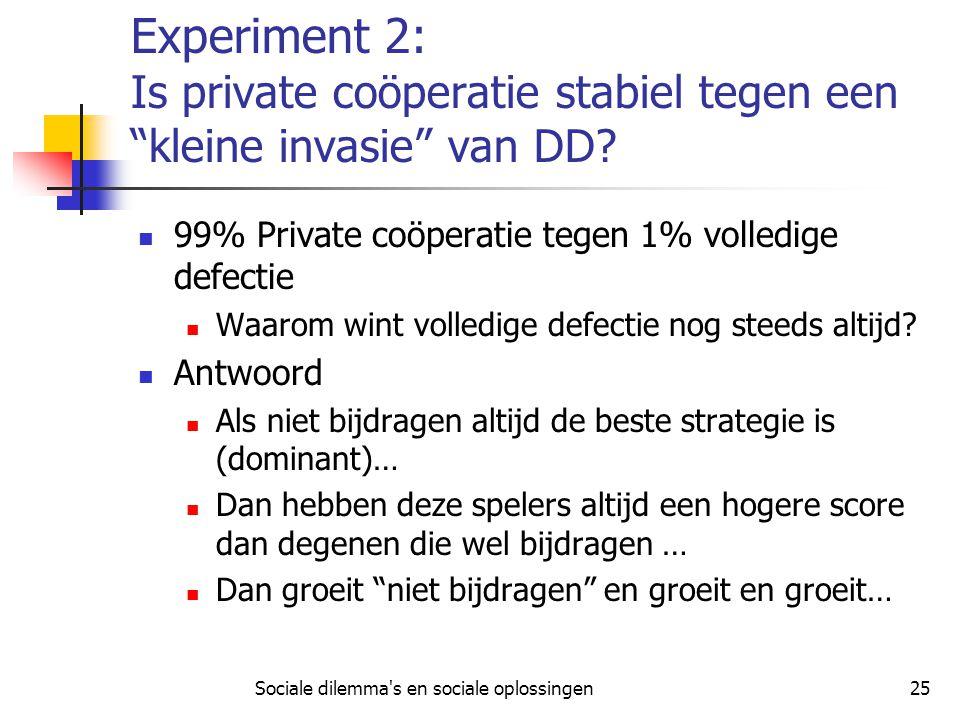 "Sociale dilemma's en sociale oplossingen25 Experiment 2: Is private coöperatie stabiel tegen een ""kleine invasie"" van DD? 99% Private coöperatie tegen"