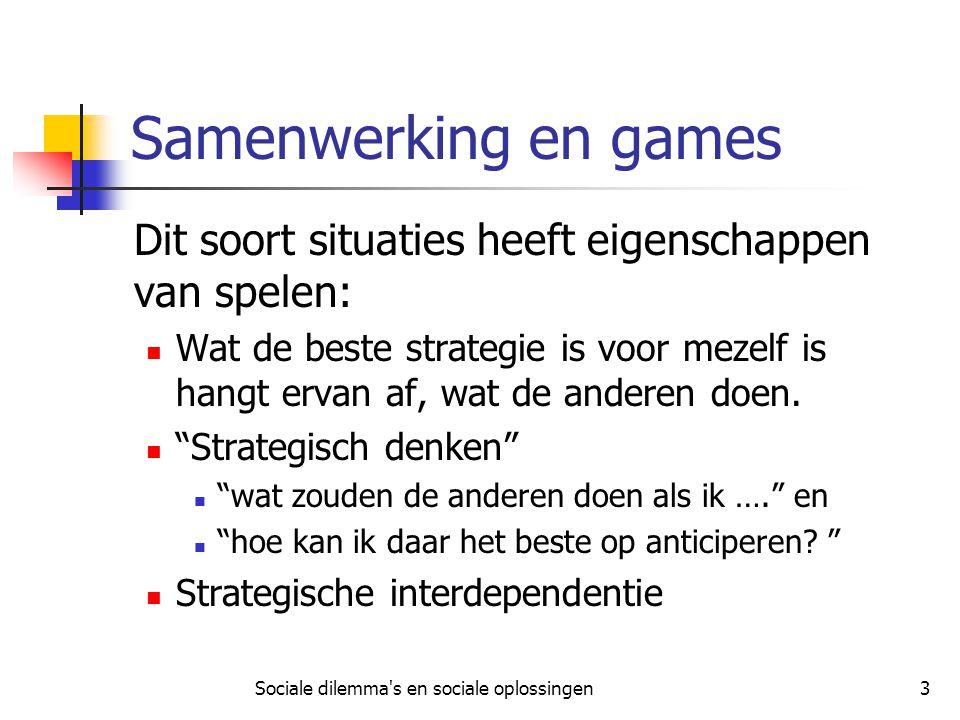 Sociale dilemma's en sociale oplossingen3 Samenwerking en games Dit soort situaties heeft eigenschappen van spelen: Wat de beste strategie is voor mez