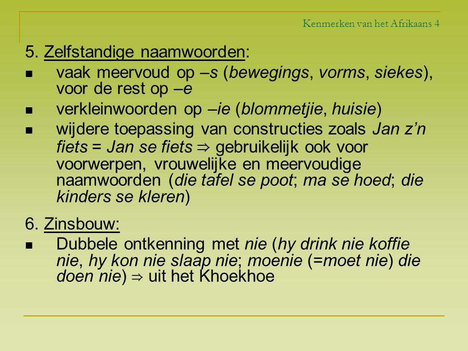 Kenmerken van het Afrikaans 4 5. Zelfstandige naamwoorden: vaak meervoud op –s (bewegings, vorms, siekes), voor de rest op –e verkleinwoorden op –ie (