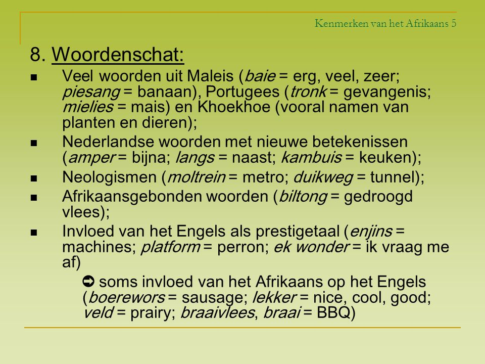 Kenmerken van het Afrikaans 5 8. Woordenschat: Veel woorden uit Maleis (baie = erg, veel, zeer; piesang = banaan), Portugees (tronk = gevangenis; miel