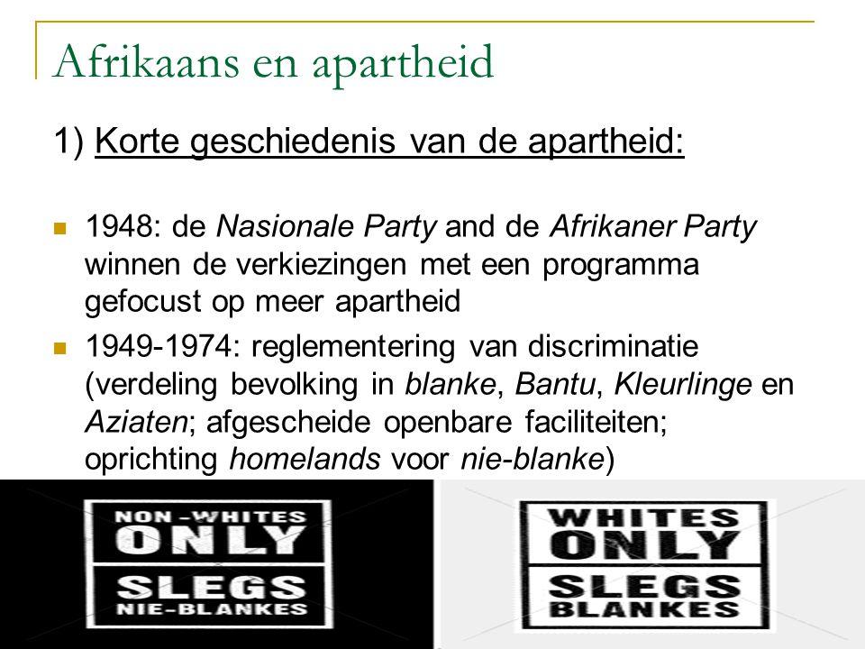 Afrikaans en apartheid 1) Korte geschiedenis van de apartheid: 1948: de Nasionale Party and de Afrikaner Party winnen de verkiezingen met een programma gefocust op meer apartheid 1949-1974: reglementering van discriminatie (verdeling bevolking in blanke, Bantu, Kleurlinge en Aziaten; afgescheide openbare faciliteiten; oprichting homelands voor nie-blanke)