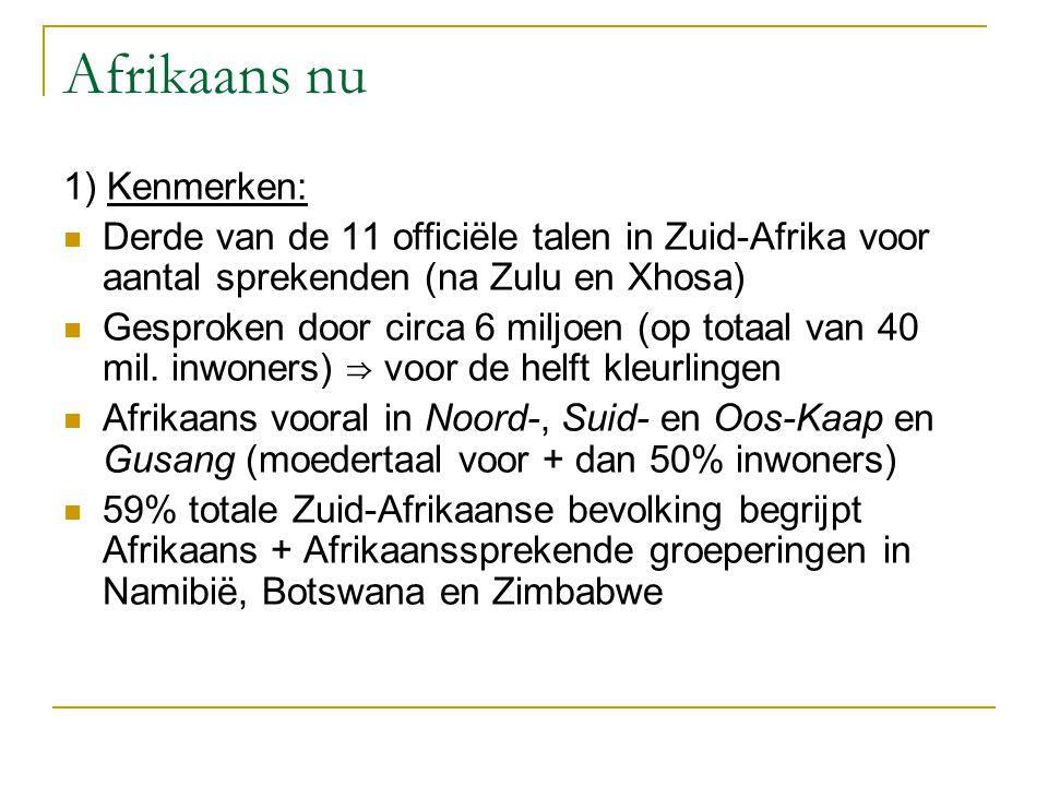 Afrikaans nu 1) Kenmerken: Derde van de 11 officiële talen in Zuid-Afrika voor aantal sprekenden (na Zulu en Xhosa) Gesproken door circa 6 miljoen (op