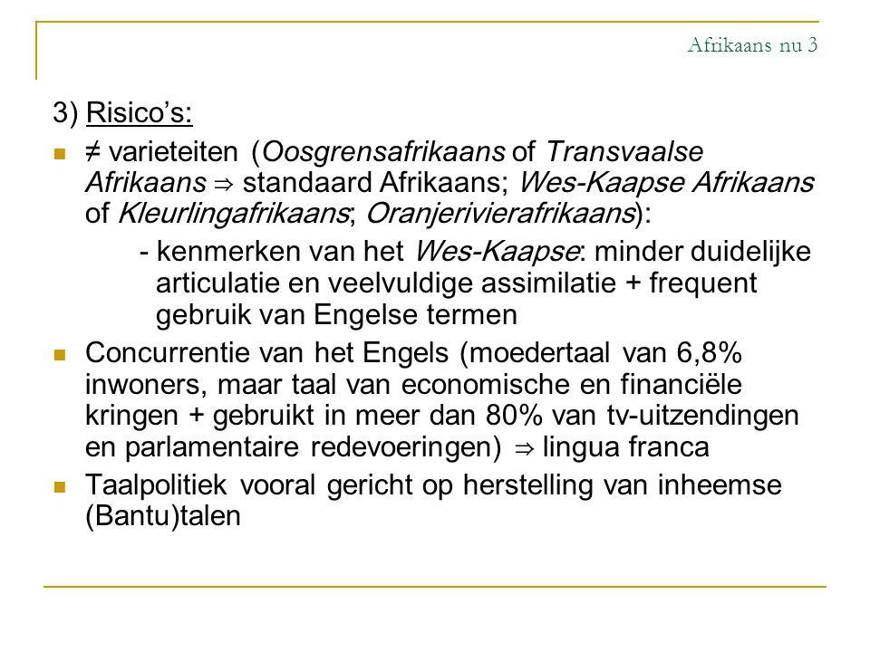Afrikaans nu 3 3) Risico's: ≠ varieteiten (Oosgrensafrikaans of Transvaalse Afrikaans ⇒ standaard Afrikaans; Wes-Kaapse Afrikaans of Kleurlingafrikaan