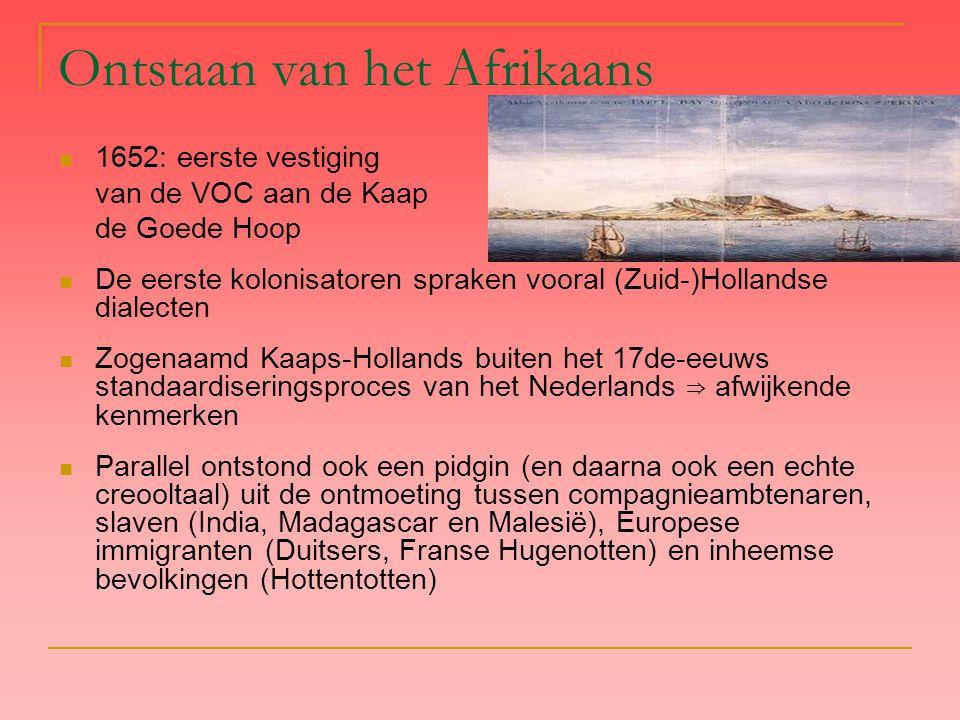 Ontstaan van het Afrikaans 1652: eerste vestiging van de VOC aan de Kaap de Goede Hoop De eerste kolonisatoren spraken vooral (Zuid-)Hollandse dialect