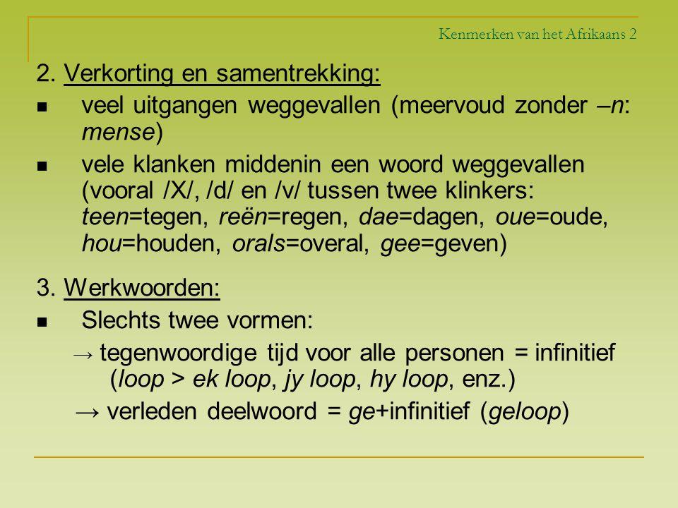 Kenmerken van het Afrikaans 2 2. Verkorting en samentrekking: veel uitgangen weggevallen (meervoud zonder –n: mense) vele klanken middenin een woord w