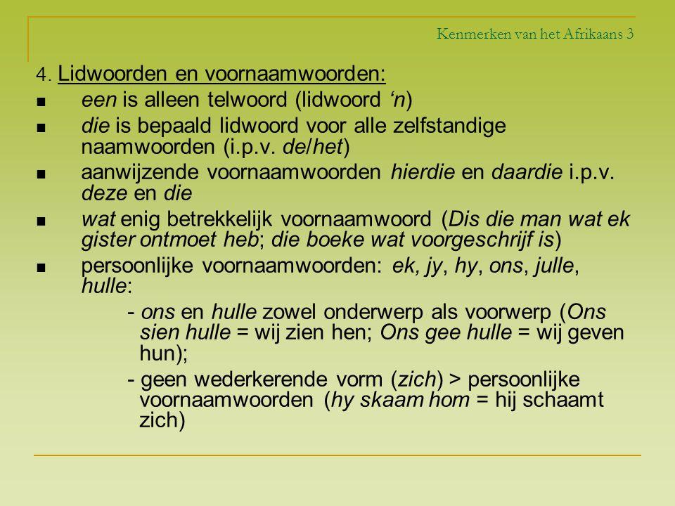 Kenmerken van het Afrikaans 3 4. Lidwoorden en voornaamwoorden: een is alleen telwoord (lidwoord 'n) die is bepaald lidwoord voor alle zelfstandige na