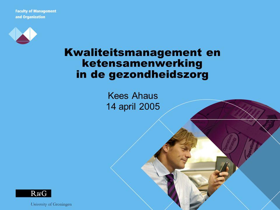 Kwaliteitsmanagement en ketensamenwerking in de gezondheidszorg Kees Ahaus 14 april 2005