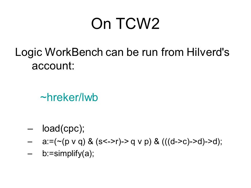 On TCW2 Logic WorkBench can be run from Hilverd s account: ~hreker/lwb –load(cpc); –a:=(~(p v q) & (s r)-> q v p) & (((d->c)->d)->d); –b:=simplify(a);