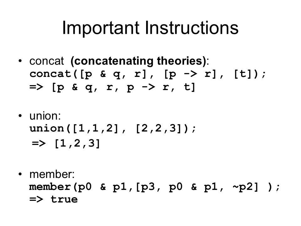 Important Instructions concat (concatenating theories): concat([p & q, r], [p -> r], [t]); => [p & q, r, p -> r, t] union: union([1,1,2], [2,2,3]); =>