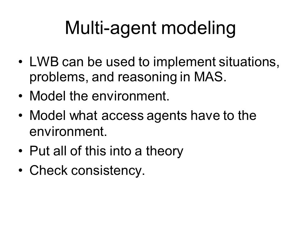 Multi-agent modeling LWB can be used to implement situations, problems, and reasoning in MAS. Model the environment. Model what access agents have to