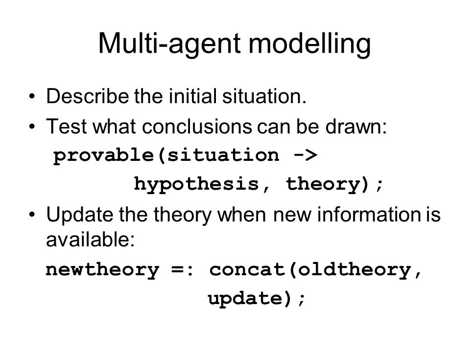 Multi-agent modelling Describe the initial situation. Test what conclusions can be drawn: provable(situation -> hypothesis, theory); Update the theory