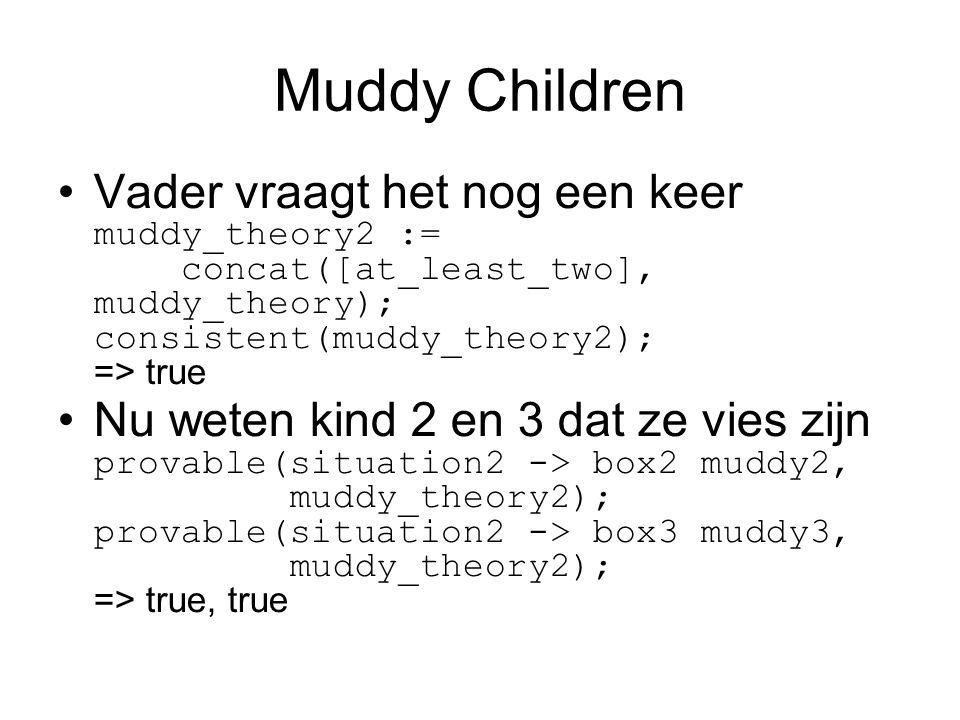 Muddy Children Vader vraagt het nog een keer muddy_theory2 := concat([at_least_two], muddy_theory); consistent(muddy_theory2); => true Nu weten kind 2 en 3 dat ze vies zijn provable(situation2 -> box2 muddy2, muddy_theory2); provable(situation2 -> box3 muddy3, muddy_theory2); => true, true